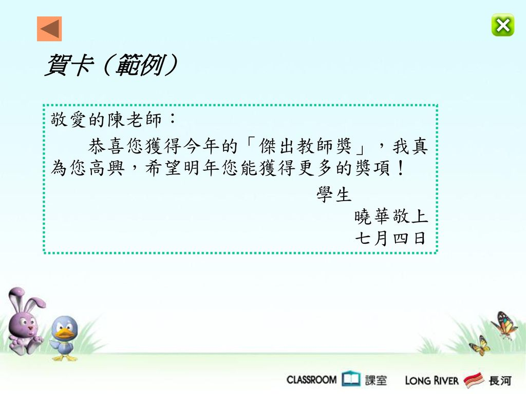 賀卡(範例) 敬愛的陳老師: 恭喜您獲得今年的「傑出教師獎」,我真為您高興,希望明年您能獲得更多的獎項! 學生 曉華敬上.