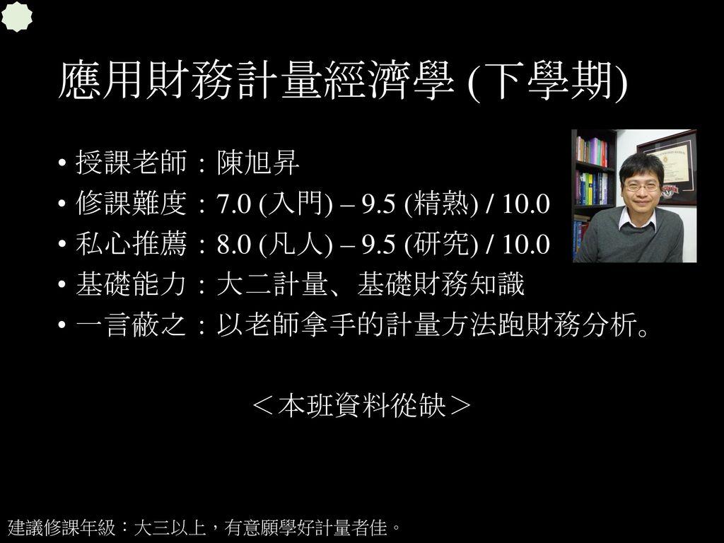 應用財務計量經濟學 (下學期) 授課老師:陳旭昇 修課難度:7.0 (入門) – 9.5 (精熟) / 10.0