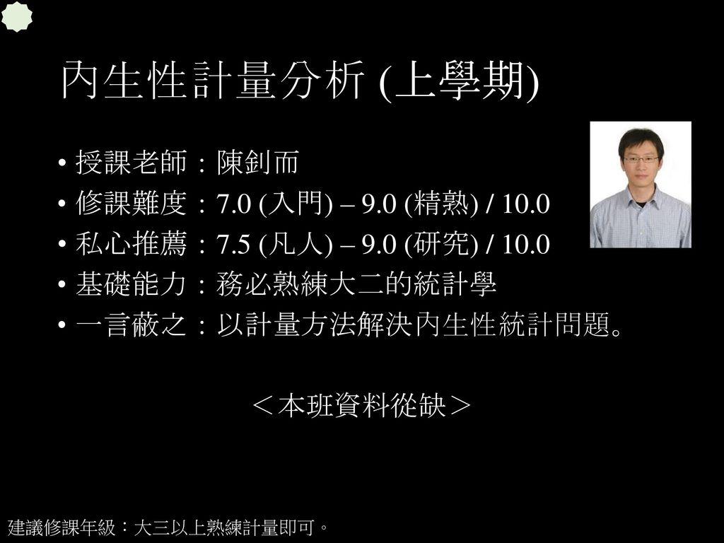 內生性計量分析 (上學期) 授課老師:陳釗而 修課難度:7.0 (入門) – 9.0 (精熟) / 10.0