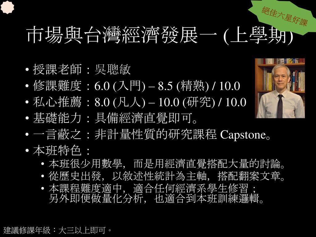 市場與台灣經濟發展一 (上學期) 授課老師:吳聰敏 修課難度:6.0 (入門) – 8.5 (精熟) / 10.0