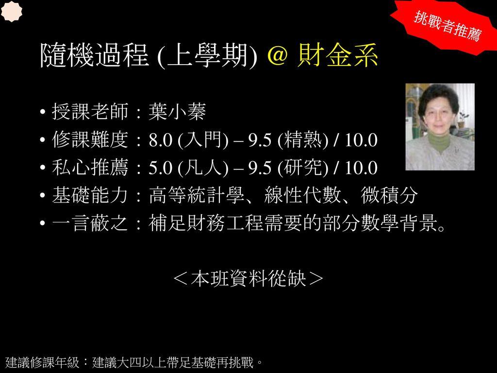 隨機過程 (上學期) @ 財金系 授課老師:葉小蓁 修課難度:8.0 (入門) – 9.5 (精熟) / 10.0