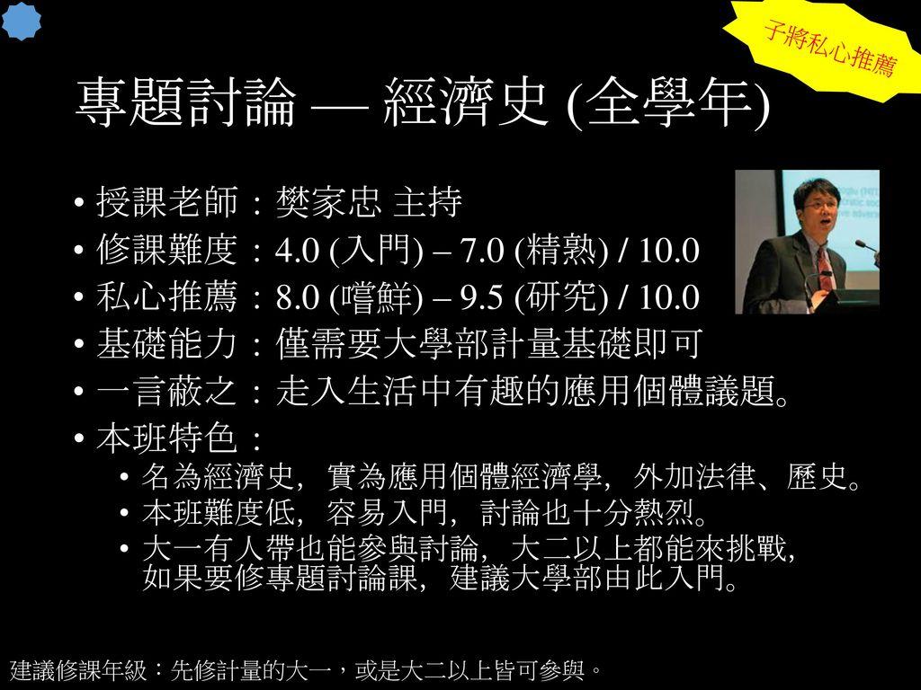 專題討論 — 經濟史 (全學年) 授課老師:樊家忠 主持 修課難度:4.0 (入門) – 7.0 (精熟) / 10.0