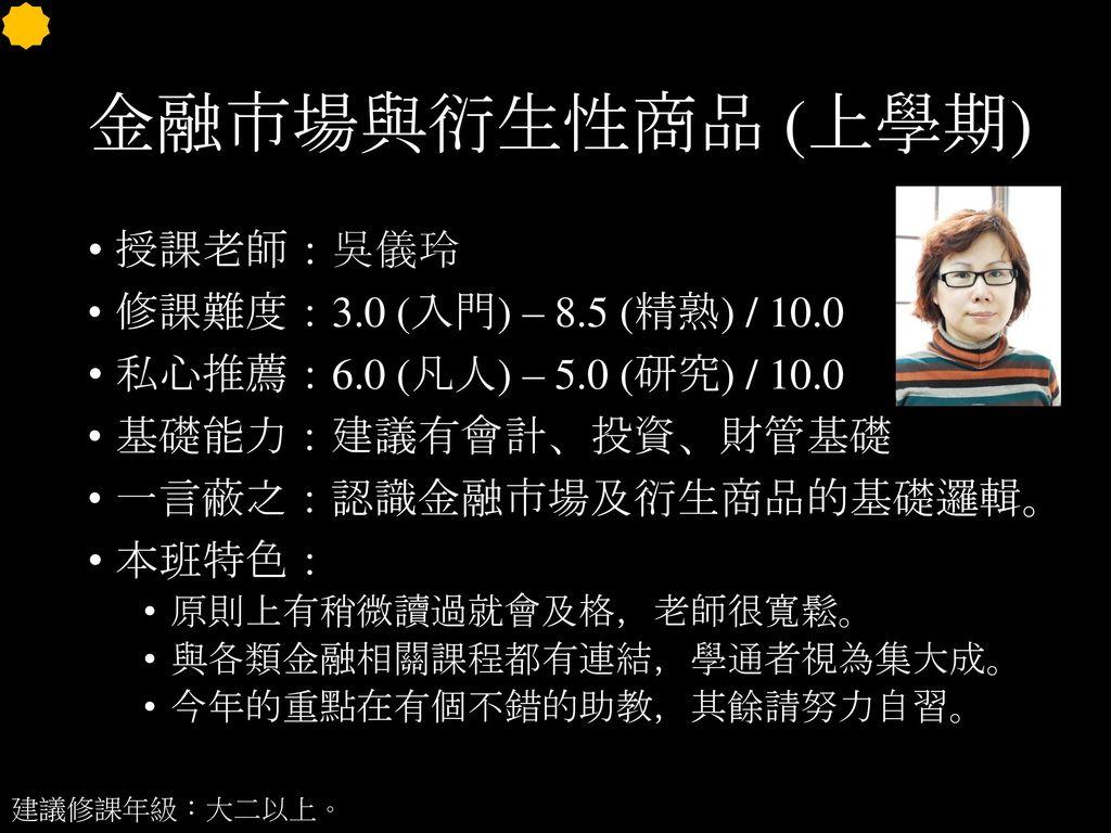 金融市場與衍生性商品 (上學期) 授課老師:吳儀玲 修課難度:3.0 (入門) – 8.5 (精熟) / 10.0