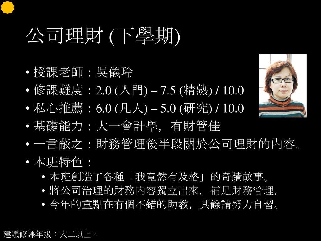公司理財 (下學期) 授課老師:吳儀玲 修課難度:2.0 (入門) – 7.5 (精熟) / 10.0