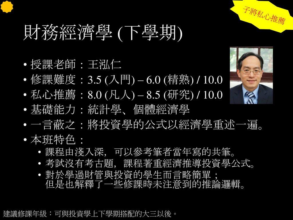 財務經濟學 (下學期) 授課老師:王泓仁 修課難度:3.5 (入門) – 6.0 (精熟) / 10.0