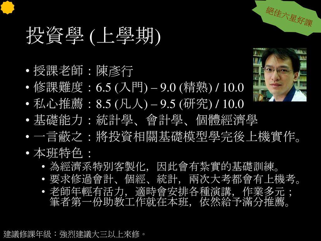 投資學 (上學期) 授課老師:陳彥行 修課難度:6.5 (入門) – 9.0 (精熟) / 10.0