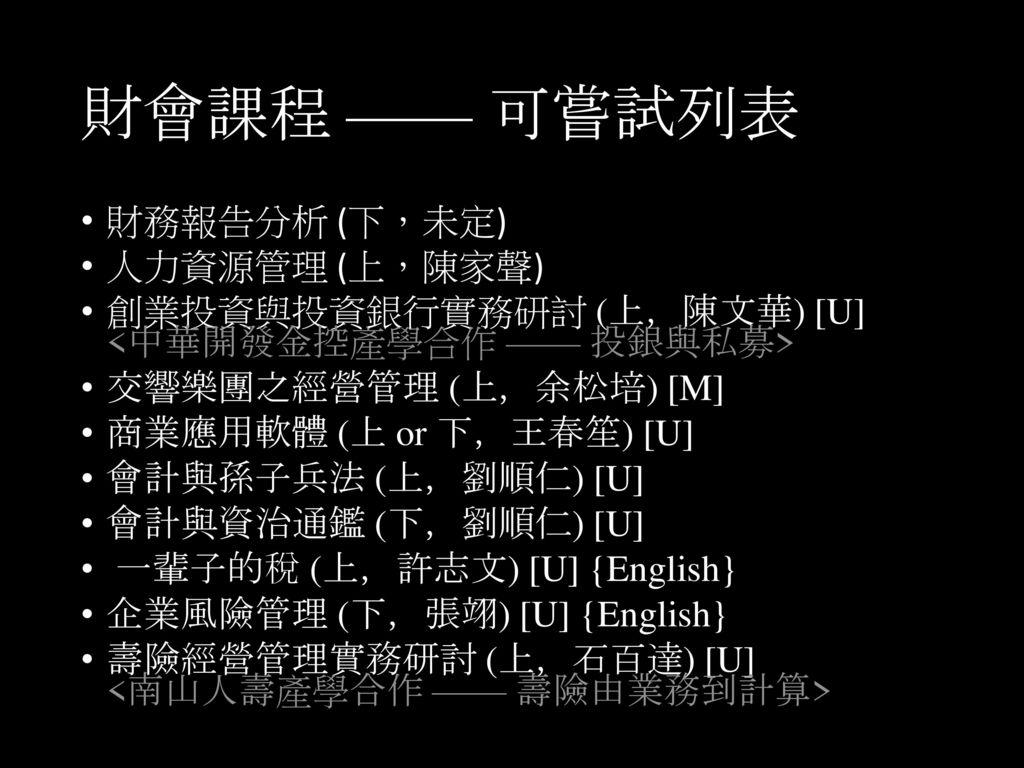 財會課程 —— 可嘗試列表 財務報告分析 (下,未定) 人力資源管理 (上,陳家聲)