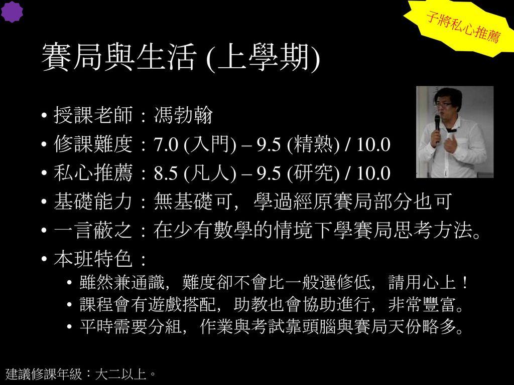 賽局與生活 (上學期) 授課老師:馮勃翰 修課難度:7.0 (入門) – 9.5 (精熟) / 10.0