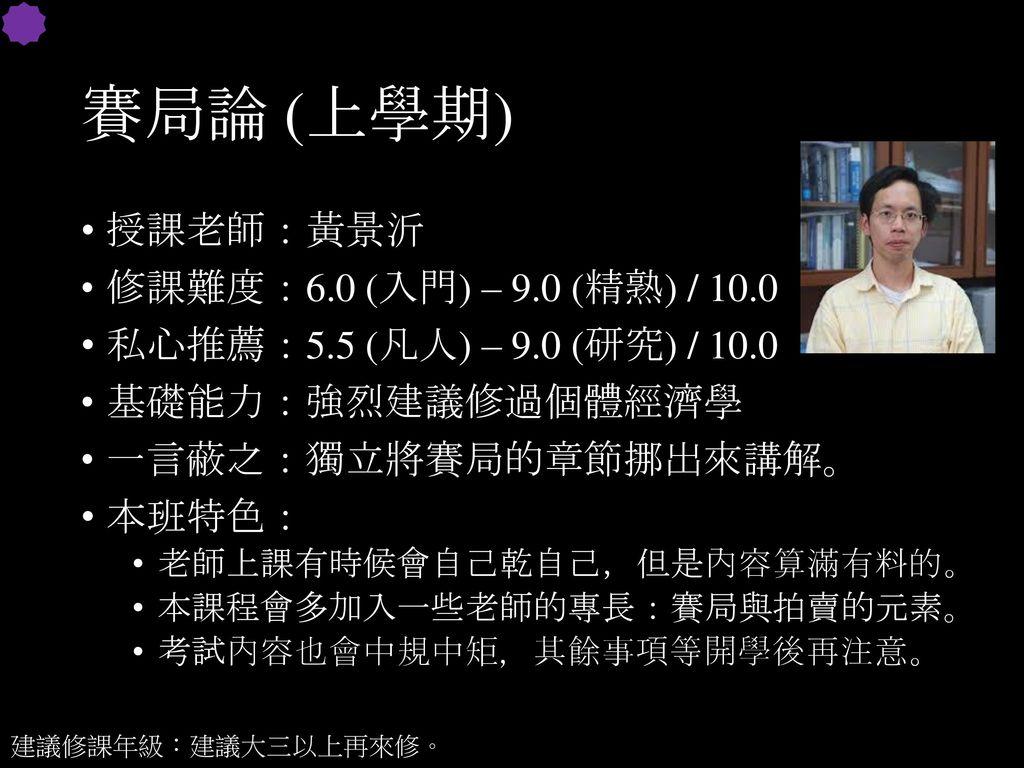賽局論 (上學期) 授課老師:黃景沂 修課難度:6.0 (入門) – 9.0 (精熟) / 10.0
