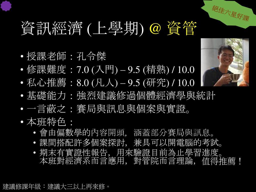 資訊經濟 (上學期) @ 資管 授課老師:孔令傑 修課難度:7.0 (入門) – 9.5 (精熟) / 10.0
