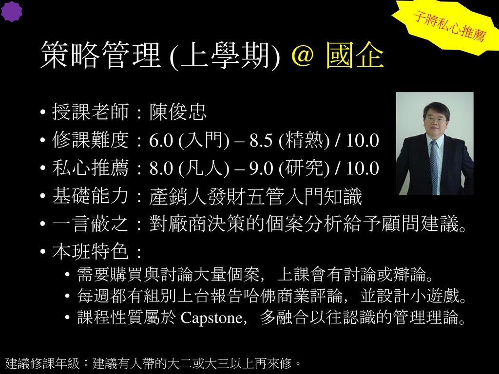策略管理 (上學期) @ 國企 授課老師:陳俊忠 修課難度:6.0 (入門) – 8.5 (精熟) / 10.0