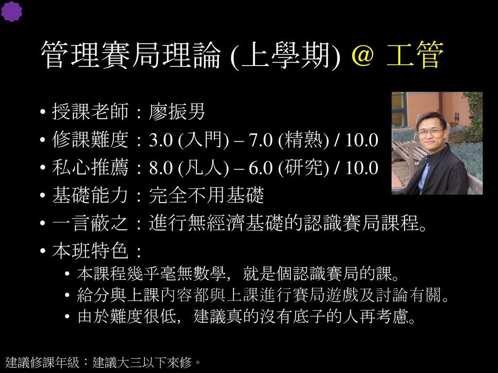 管理賽局理論 (上學期) @ 工管 授課老師:廖振男 修課難度:3.0 (入門) – 7.0 (精熟) / 10.0