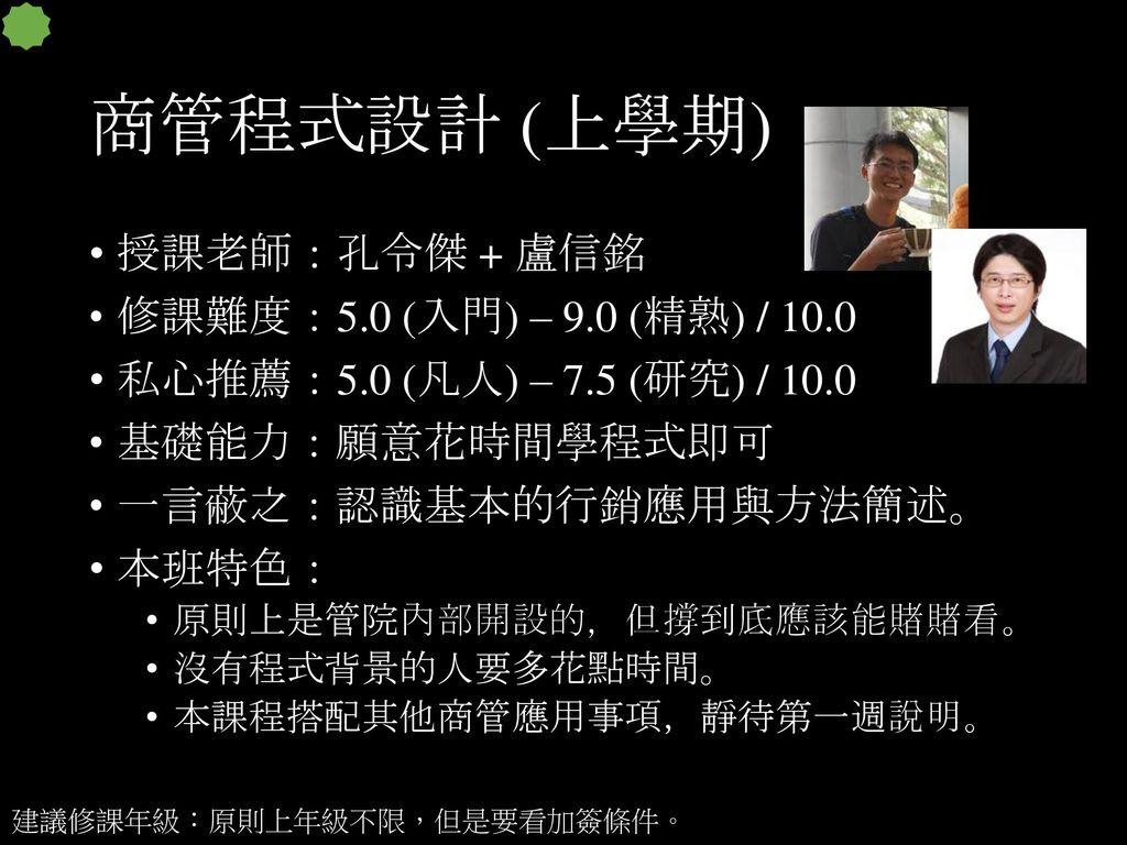 商管程式設計 (上學期) 授課老師:孔令傑 + 盧信銘 修課難度:5.0 (入門) – 9.0 (精熟) / 10.0