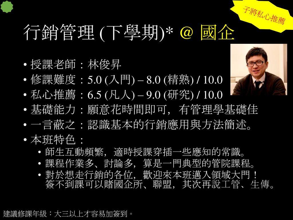 行銷管理 (下學期)* @ 國企 授課老師:林俊昇 修課難度:5.0 (入門) – 8.0 (精熟) / 10.0