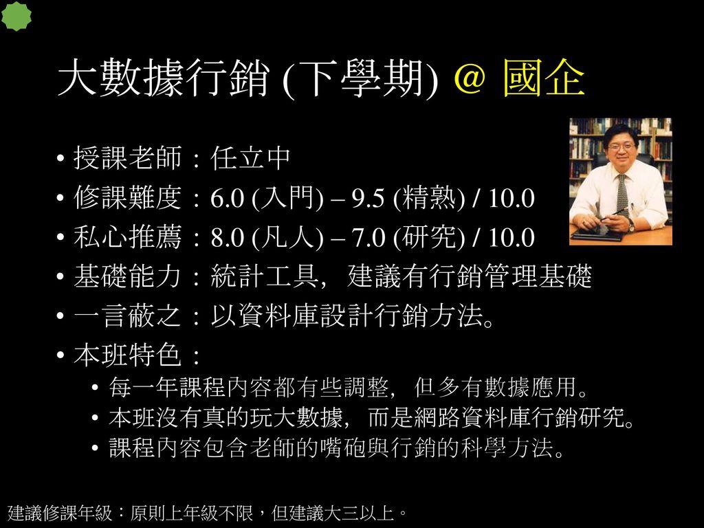 大數據行銷 (下學期) @ 國企 授課老師:任立中 修課難度:6.0 (入門) – 9.5 (精熟) / 10.0