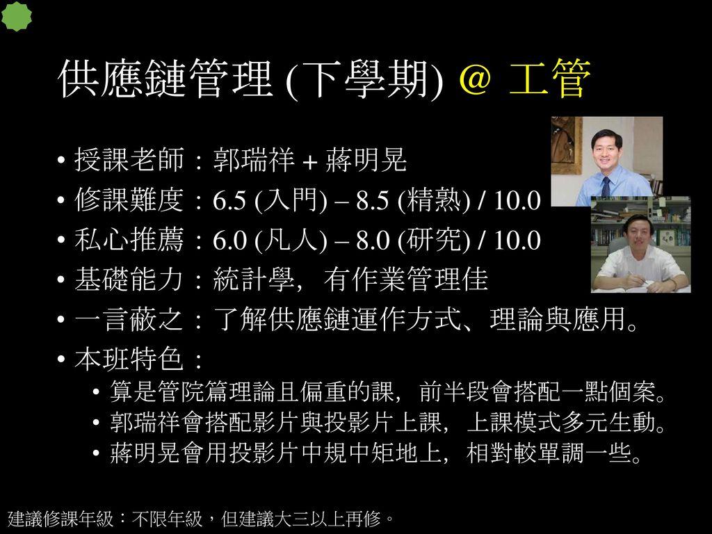 供應鏈管理 (下學期) @ 工管 授課老師:郭瑞祥 + 蔣明晃 修課難度:6.5 (入門) – 8.5 (精熟) / 10.0