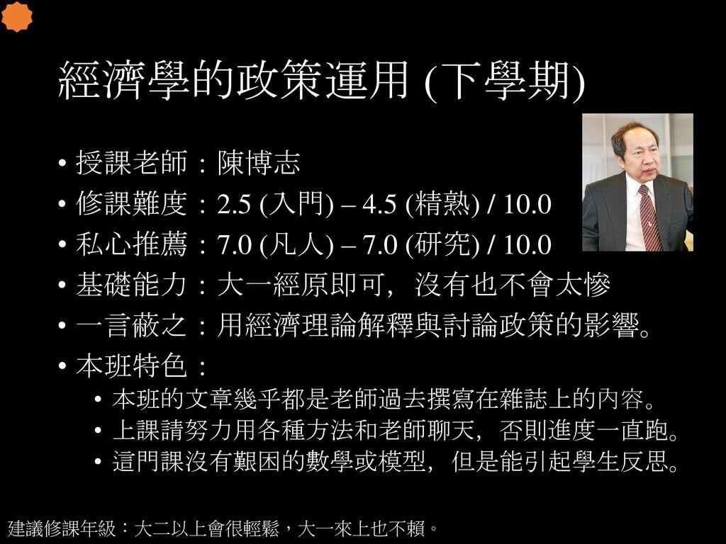 經濟學的政策運用 (下學期) 授課老師:陳博志 修課難度:2.5 (入門) – 4.5 (精熟) / 10.0