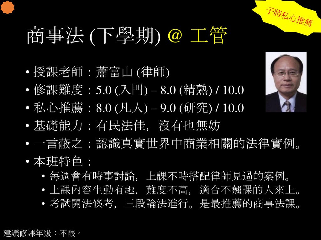 商事法 (下學期) @ 工管 授課老師:蕭富山 (律師) 修課難度:5.0 (入門) – 8.0 (精熟) / 10.0