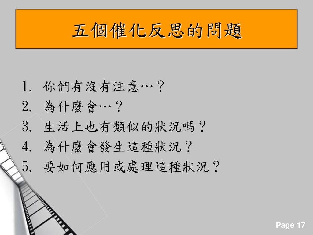 五個催化反思的問題 1. 你們有沒有注意…? 2. 為什麼會…? 3. 生活上也有類似的狀況嗎? 4. 為什麼會發生這種狀況?