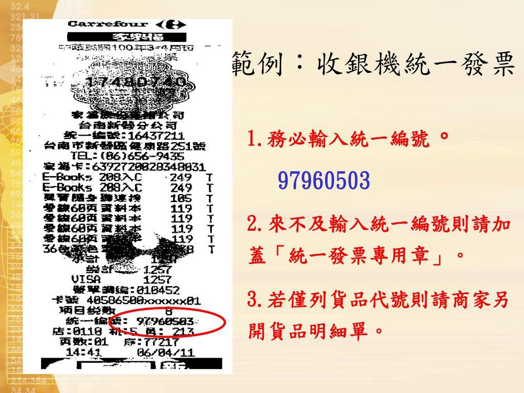 範例:收銀機統一發票 1.務必輸入統一編號。 97960503 2.來不及輸入統一編號則請加蓋「統一發票專用章」。