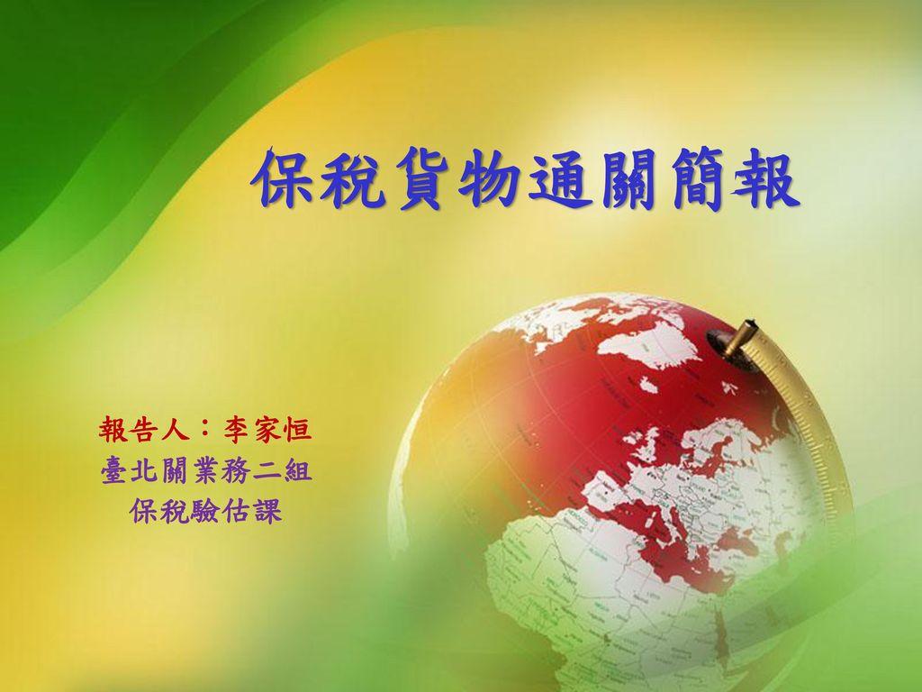 保稅貨物通關簡報 報告人:李家恒 臺北關業務二組 保稅驗估課