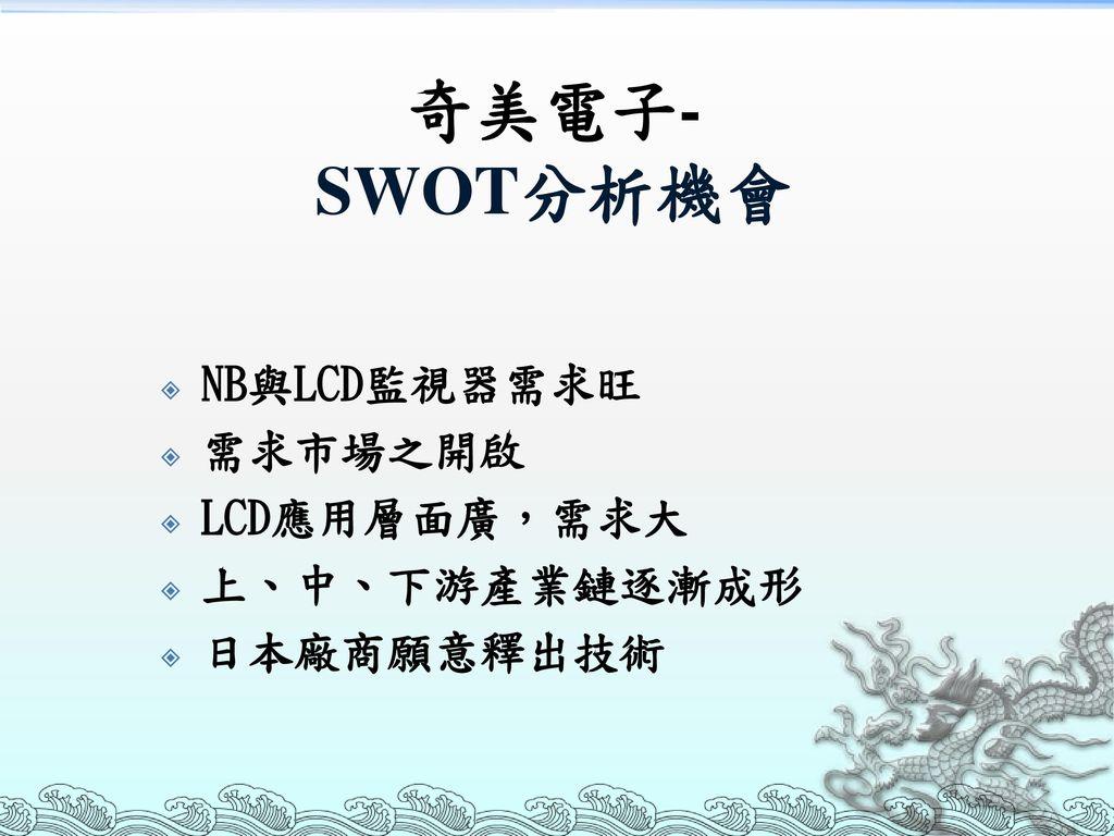 奇美電子- SWOT分析機會 NB與LCD監視器需求旺 需求市場之開啟 LCD應用層面廣,需求大 上、中、下游產業鏈逐漸成形