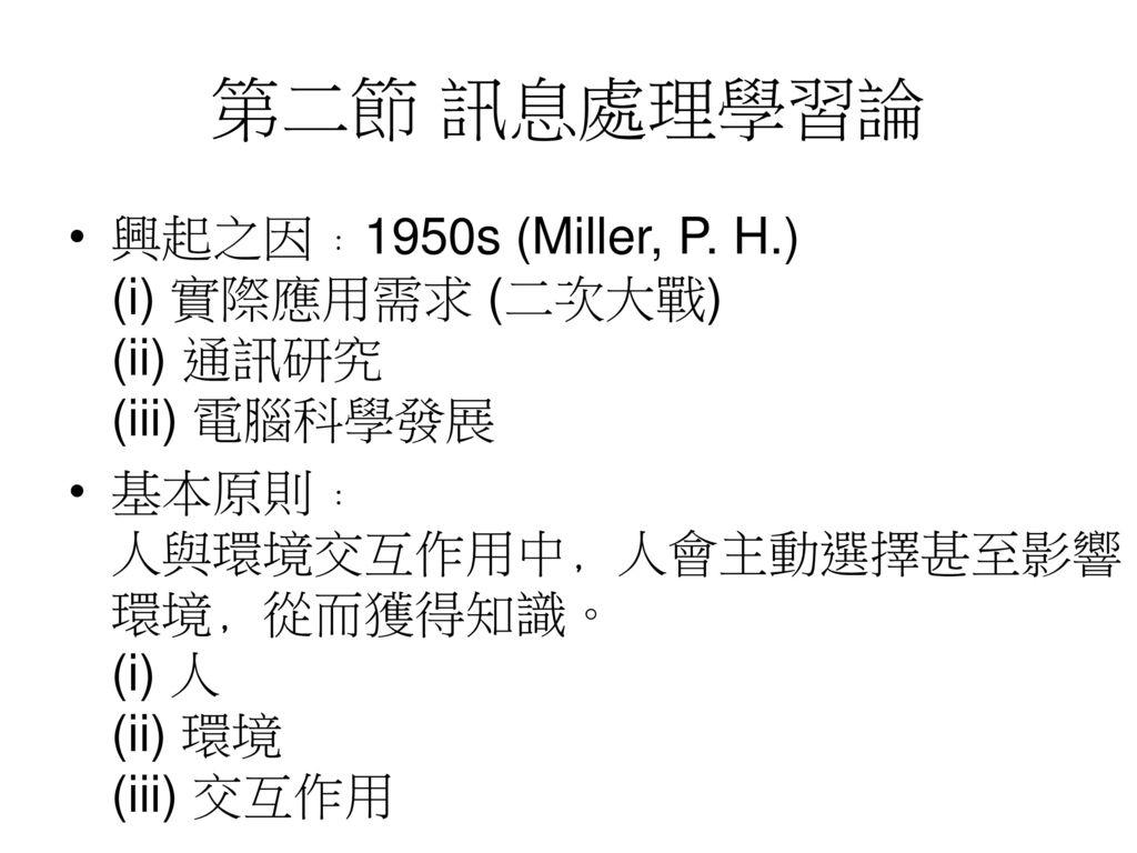 第二節 訊息處理學習論 興起之因﹕1950s (Miller, P. H.) (i) 實際應用需求 (二次大戰) (ii) 通訊研究 (iii) 電腦科學發展.