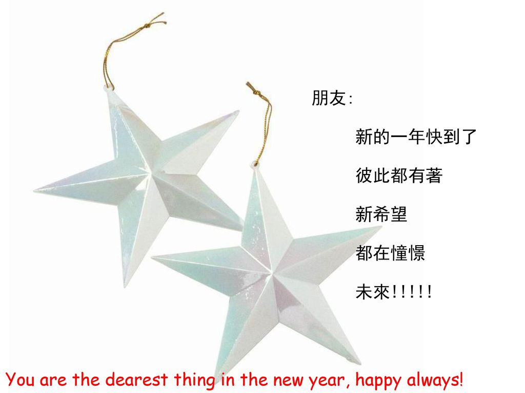 朋友: 新的一年快到了 彼此都有著 新希望 都在憧憬 未來!!!!! You are the dearest thing in the new year, happy always!