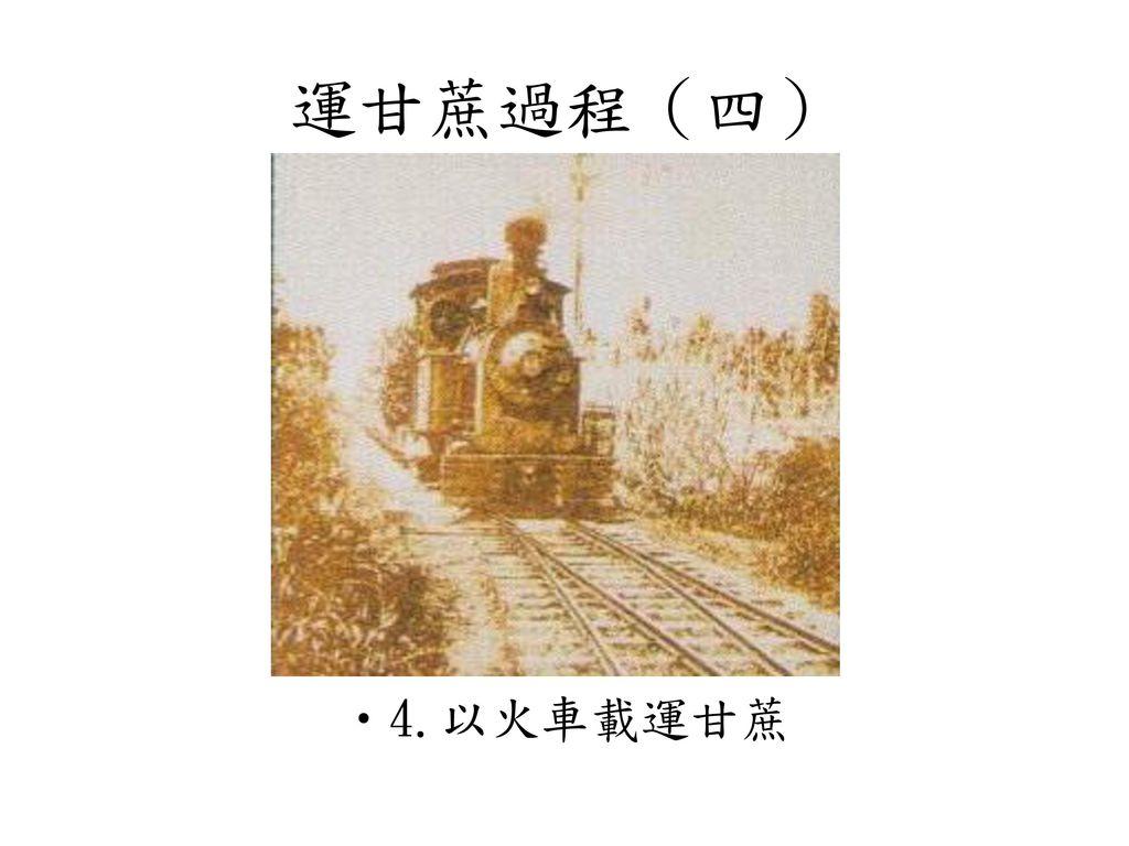 運甘蔗過程(四) 4.以火車載運甘蔗