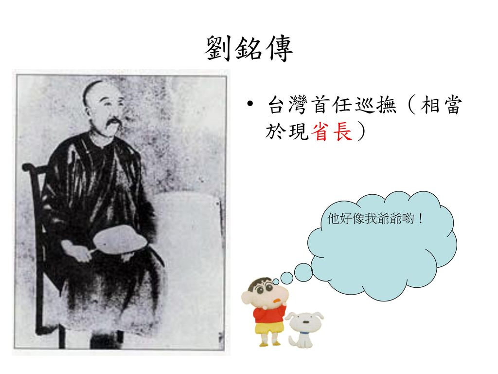劉銘傳 台灣首任巡撫(相當於現省長) 他好像我爺爺喲!