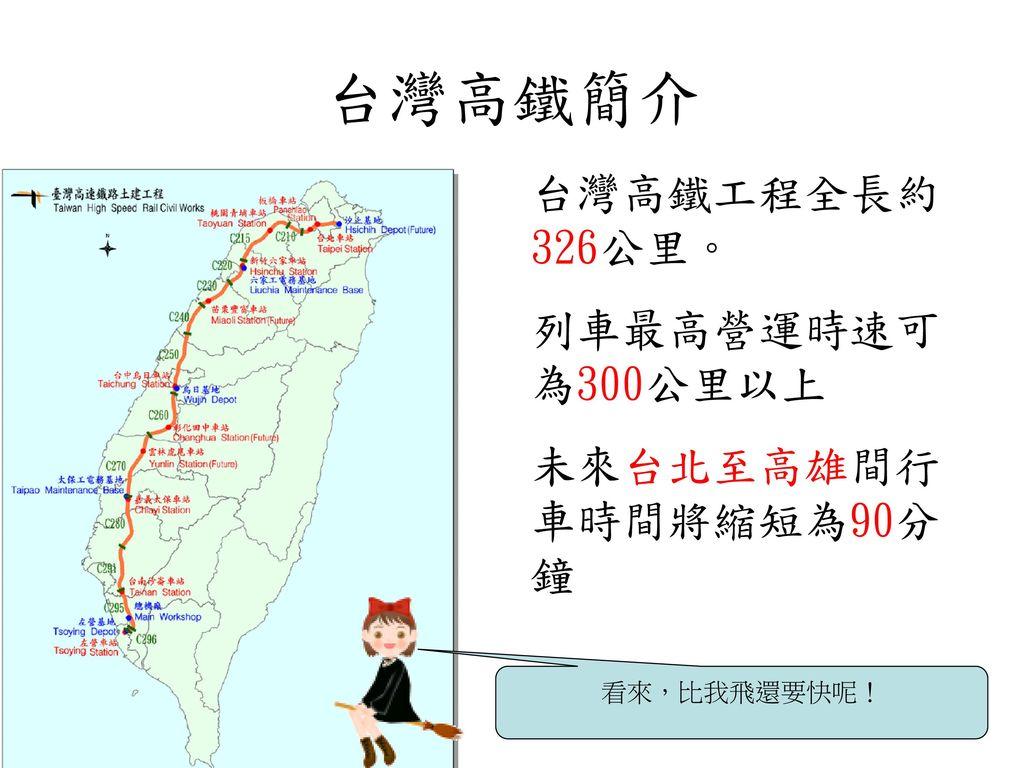 台灣高鐵簡介 台灣高鐵工程全長約326公里。 列車最高營運時速可為300公里以上 未來台北至高雄間行車時間將縮短為90分鐘
