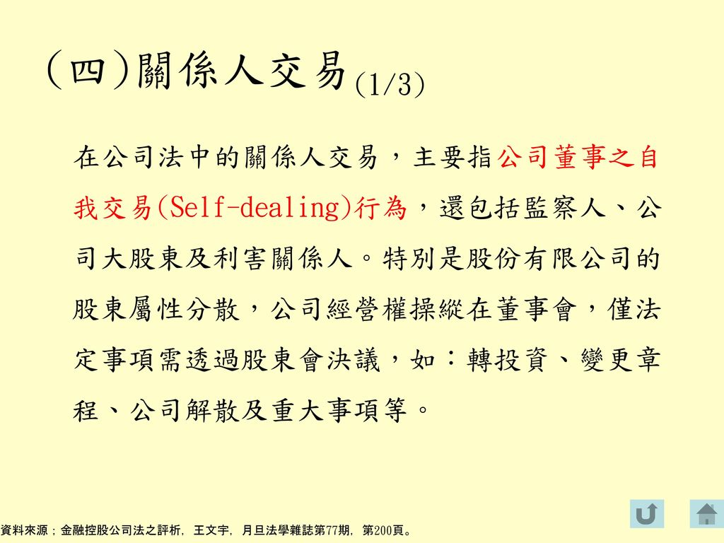 (四)關係人交易(1/3) 在公司法中的關係人交易,主要指公司董事之自我交易(Self-dealing)行為,還包括監察人、公司大股東及利害關係人。特別是股份有限公司的股東屬性分散,公司經營權操縱在董事會,僅法定事項需透過股東會決議,如:轉投資、變更章程、公司解散及重大事項等。