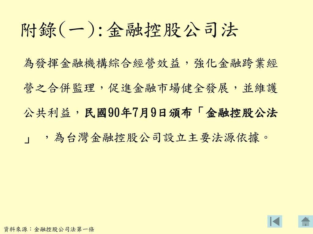 附錄(一):金融控股公司法 為發揮金融機構綜合經營效益,強化金融跨業經 營之合併監理,促進金融市場健全發展,並維護 公共利益,民國90年7月9日頒布「金融控股公法 」 ,為台灣金融控股公司設立主要法源依據。