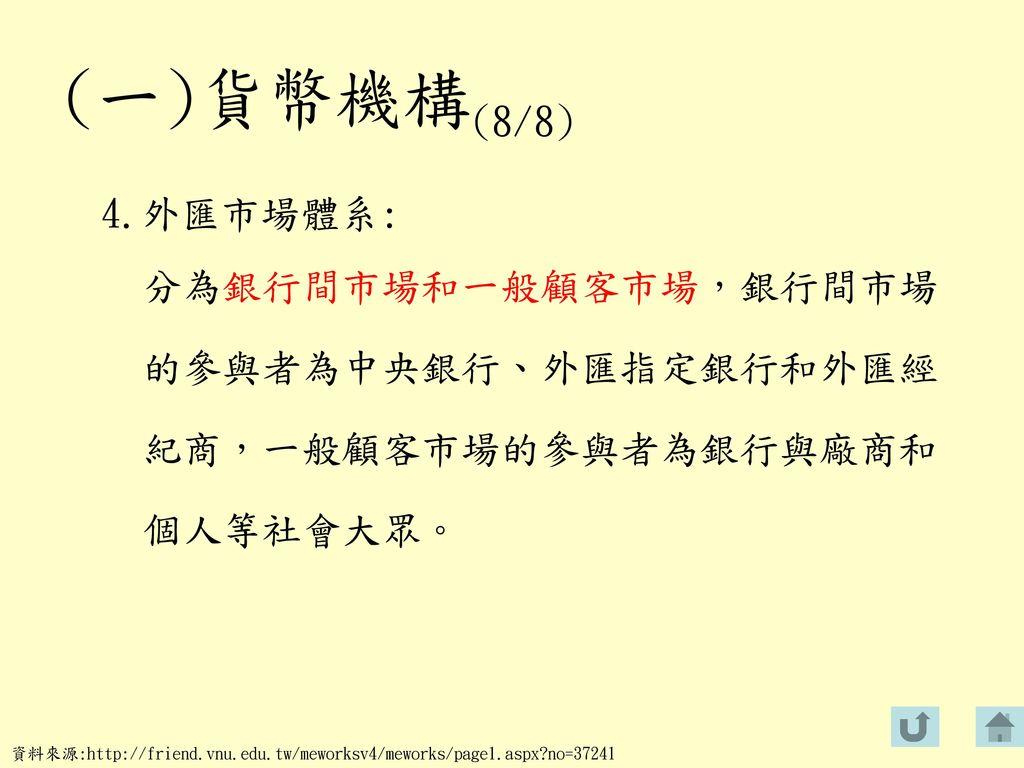 (一)貨幣機構(8/8) 4.外匯市場體系: 分為銀行間市場和一般顧客市場,銀行間市場 的參與者為中央銀行、外匯指定銀行和外匯經