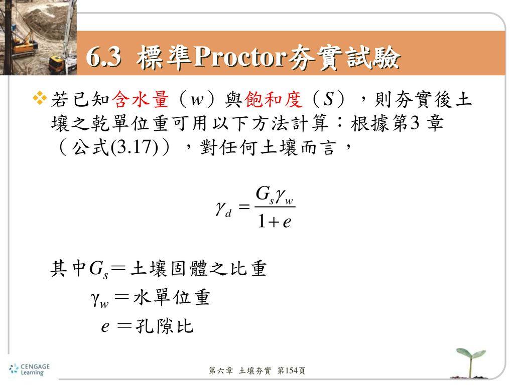 6.3 標準Proctor夯實試驗 若已知含水量(w)與飽和度(S),則夯實後土壤之乾單位重可用以下方法計算:根據第3 章(公式(3.17)),對任何土壤而言, 其中Gs=土壤固體之比重. γw =水單位重.