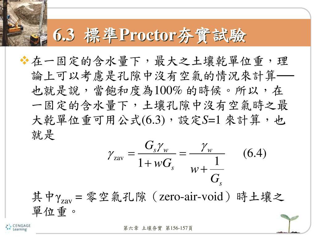6.3 標準Proctor夯實試驗 在一固定的含水量下,最大之土壤乾單位重,理論上可以考慮是孔隙中沒有空氣的情況來計算── 也就是說,當飽和度為100% 的時候。所以,在一固定的含水量下,土壤孔隙中沒有空氣時之最大乾單位重可用公式(6.3),設定S=1 來計算,也就是.