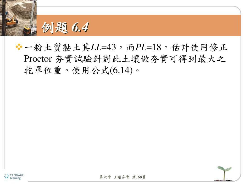 例題 6.4 一粉土質黏土其LL=43,而PL=18。估計使用修正Proctor 夯實試驗針對此土壤做夯實可得到最大之乾單位重。使用公式(6.14)。 第六章 土壤夯實 第168頁