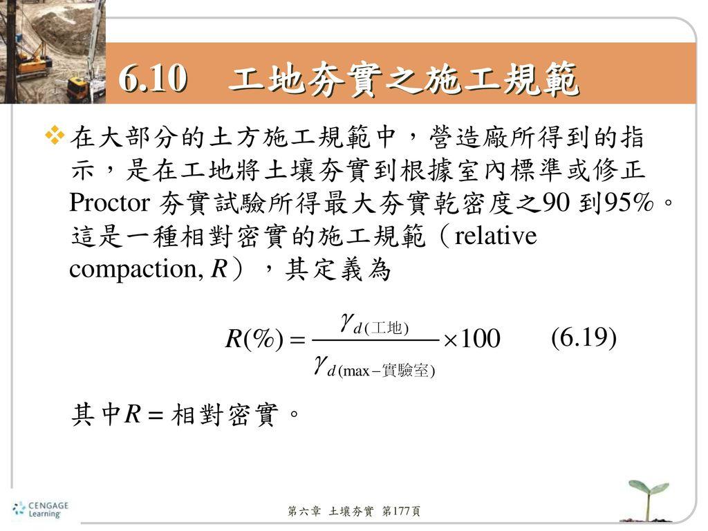 6.10 工地夯實之施工規範 在大部分的土方施工規範中,營造廠所得到的指示,是在工地將土壤夯實到根據室內標準或修正Proctor 夯實試驗所得最大夯實乾密度之90 到95%。這是一種相對密實的施工規範(relative compaction, R),其定義為.