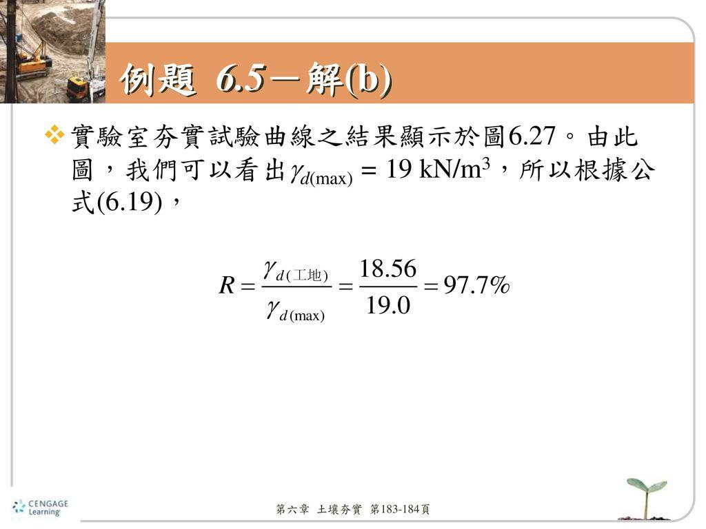 例題 6.5-解(b) 實驗室夯實試驗曲線之結果顯示於圖6.27。由此圖,我們可以看出d(max) = 19 kN/m3,所以根據公式(6.19), 第六章 土壤夯實 第183-184頁
