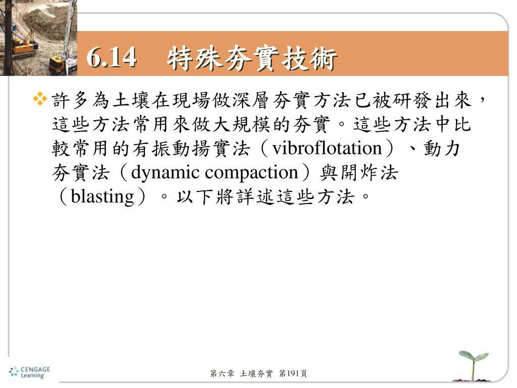 6.14 特殊夯實技術 許多為土壤在現場做深層夯實方法已被研發出來,這些方法常用來做大規模的夯實。這些方法中比較常用的有振動揚實法(vibroflotation)、動力夯實法(dynamic compaction)與開炸法(blasting)。以下將詳述這些方法。