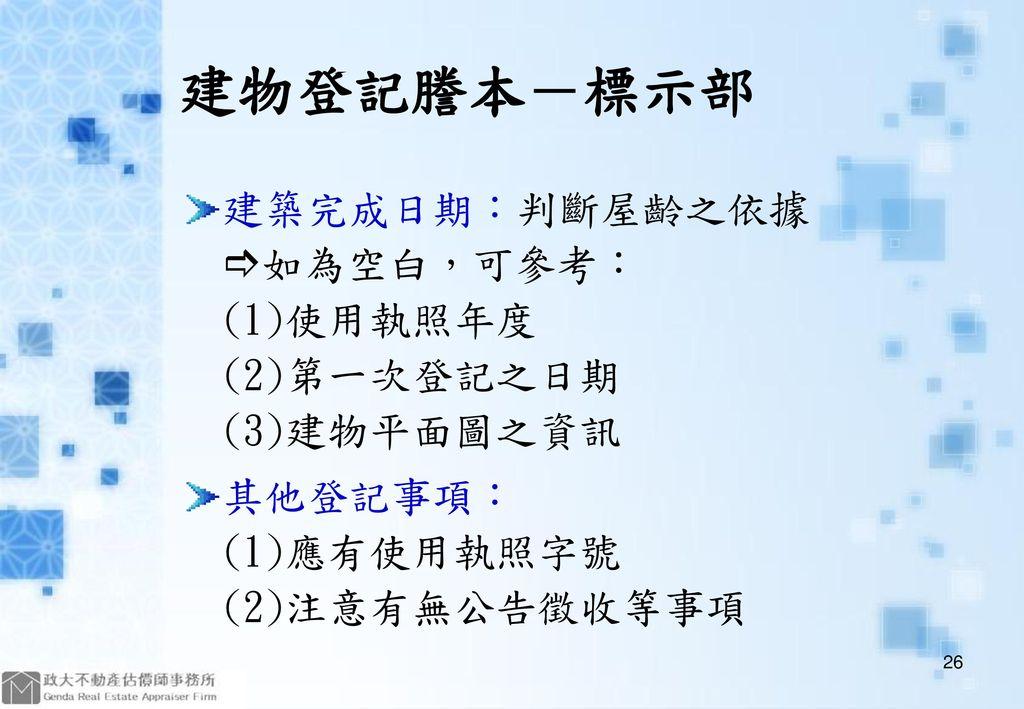 建物登記謄本-標示部 建築完成日期:判斷屋齡之依據 如為空白,可參考: (1)使用執照年度 (2)第一次登記之日期 (3)建物平面圖之資訊