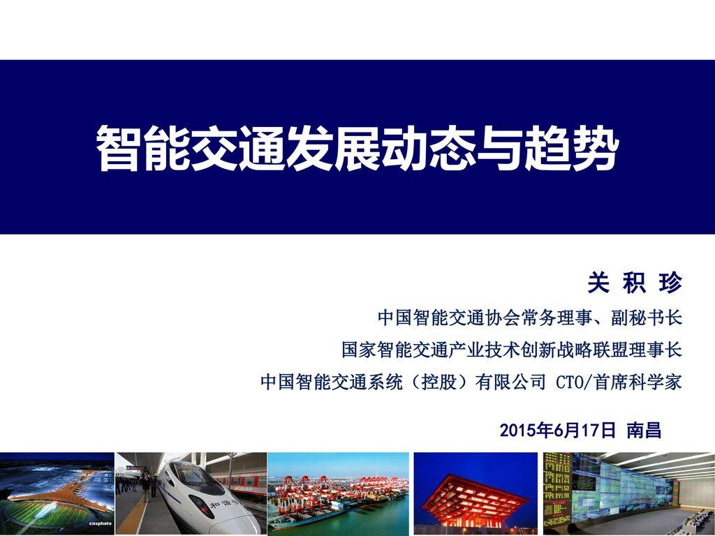 智能交通发展动态与趋势 关 积 珍 中国智能交通协会常务理事、副秘书长 国家智能交通产业技术创新战略联盟理事长