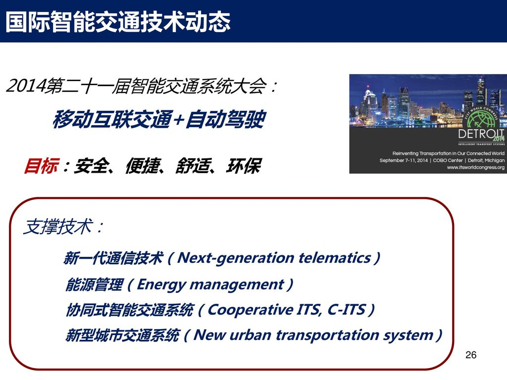 国际智能交通技术动态 移动互联交通+自动驾驶 2014第二十一届智能交通系统大会: 目标:安全、便捷、舒适、环保 支撑技术: