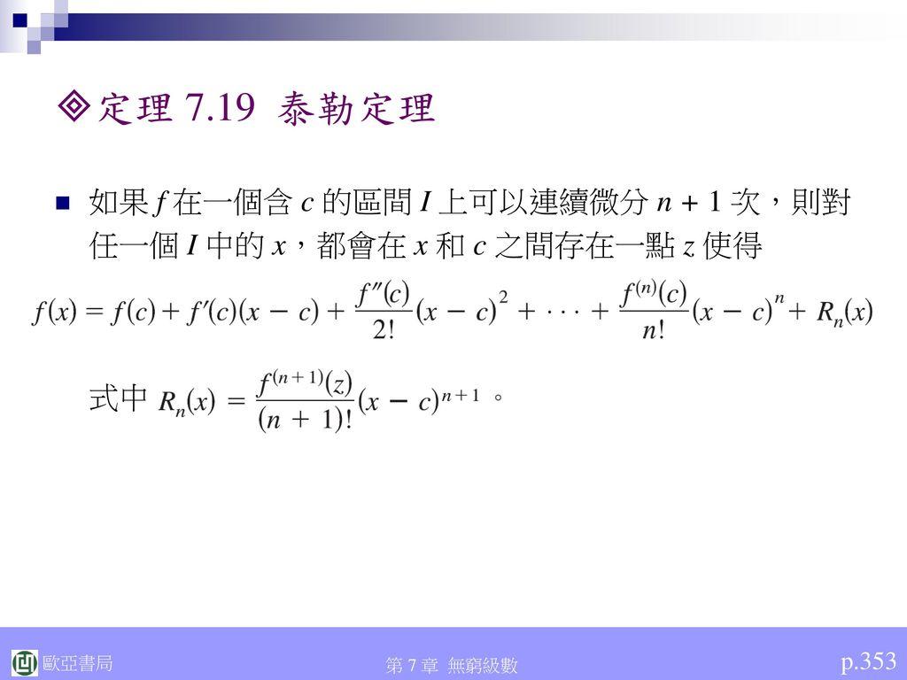 定理 7.19 泰勒定理 如果 f 在一個含 c 的區間 I 上可以連續微分 n + 1 次,則對任一個 I 中的 x,都會在 x 和 c 之間存在一點 z 使得 式中 p.353