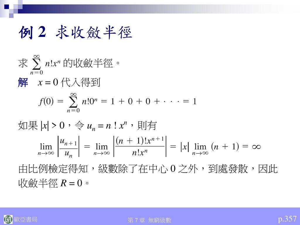 例 2 求收斂半徑 求 的收斂半徑。 解 x = 0 代入得到 如果 |x| > 0,令 un = n ! xn,則有