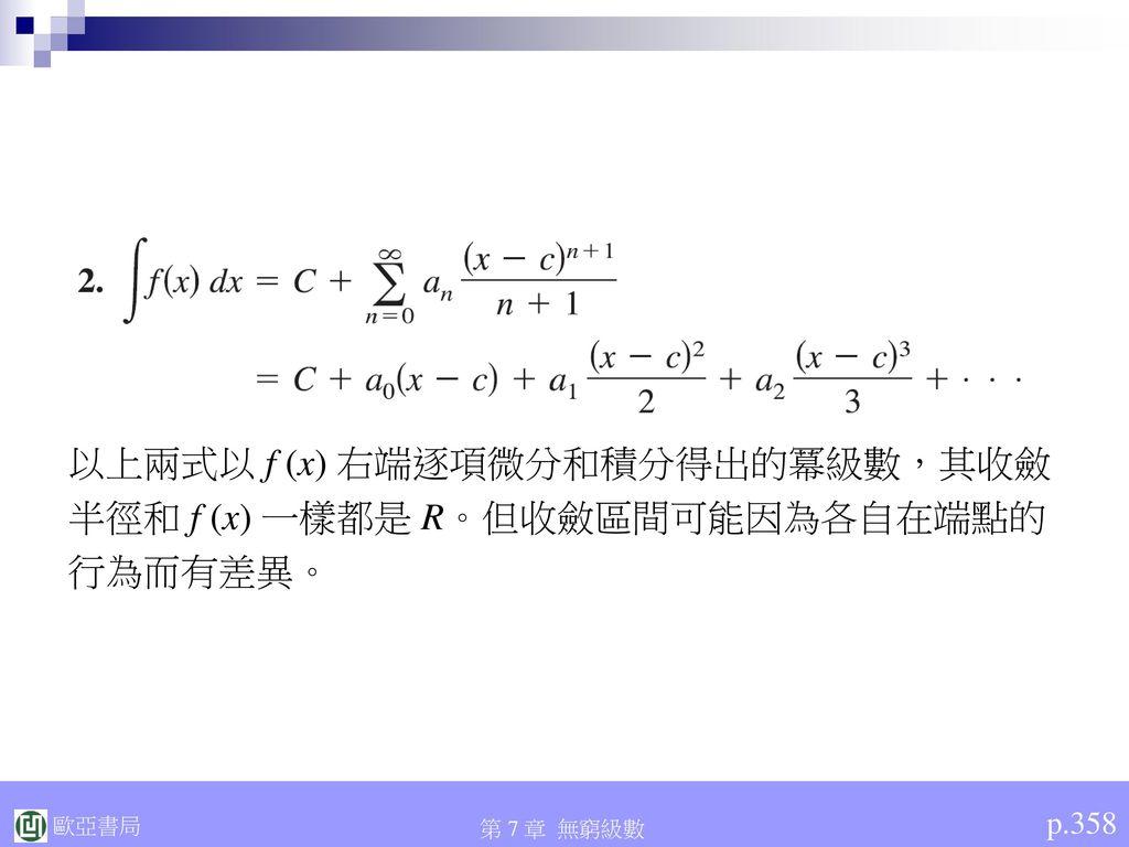 以上兩式以 f (x) 右端逐項微分和積分得出的冪級數,其收斂 半徑和 f (x) 一樣都是 R。但收斂區間可能因為各自在端點的