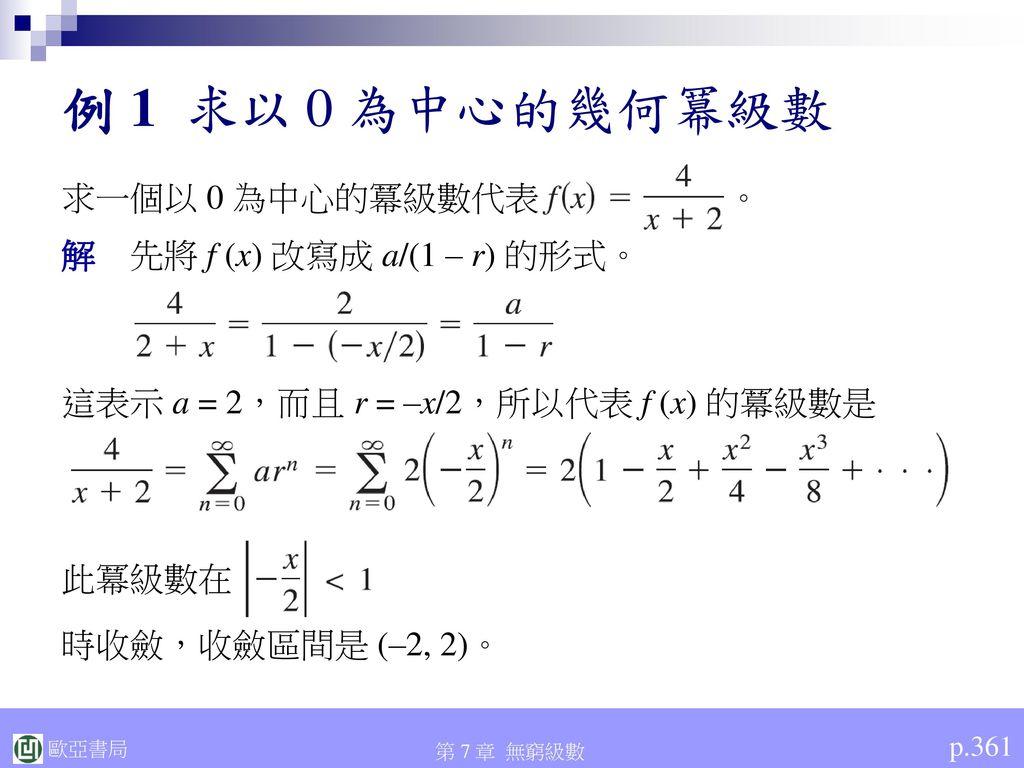 例 1 求以 0 為中心的幾何冪級數 求一個以 0 為中心的冪級數代表 。 解 先將 f (x) 改寫成 a/(1 – r) 的形式。
