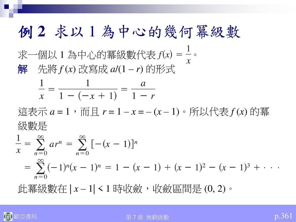 例 2 求以 1 為中心的幾何冪級數 求一個以 1 為中心的冪級數代表 。 解 先將 f (x) 改寫成 a/(1 – r) 的形式