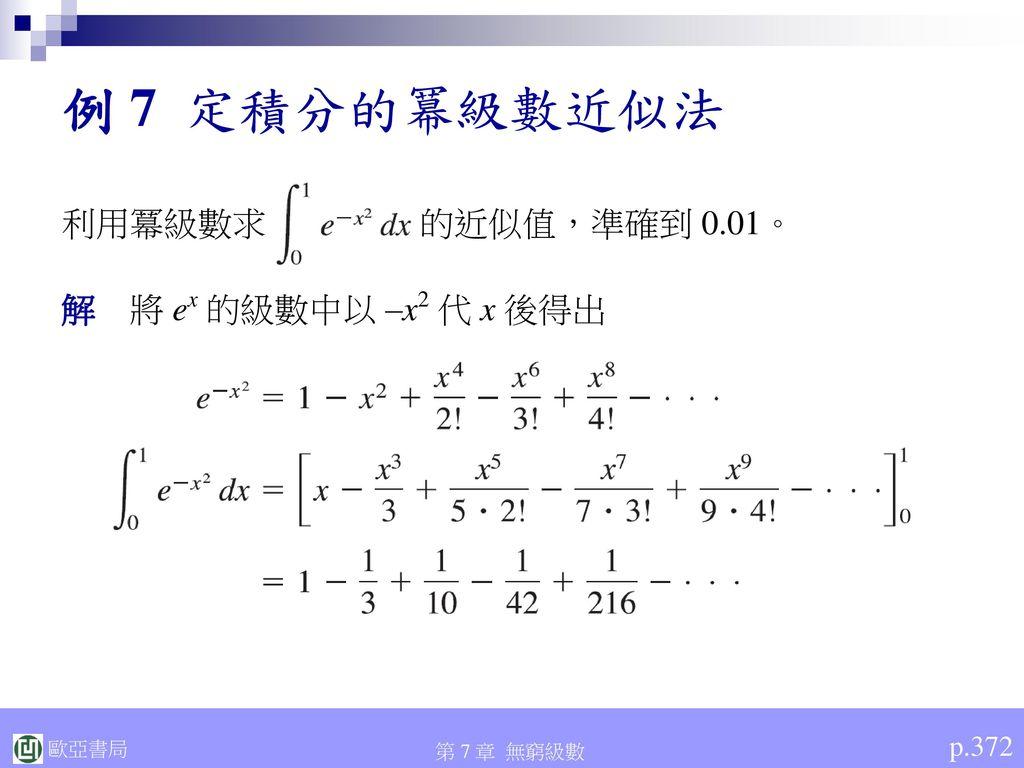 例 7 定積分的冪級數近似法 利用冪級數求 的近似值,準確到 0.01。 解 將 ex 的級數中以 –x2 代 x 後得出 p.372