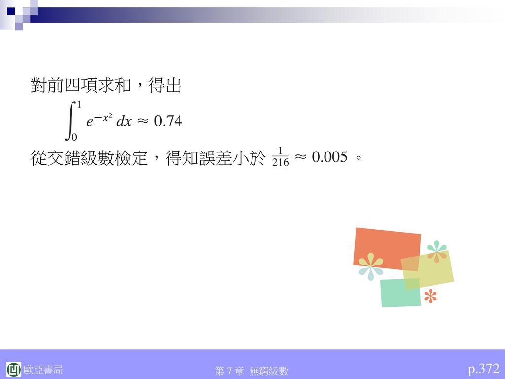 對前四項求和,得出 從交錯級數檢定,得知誤差小於 。 p.372